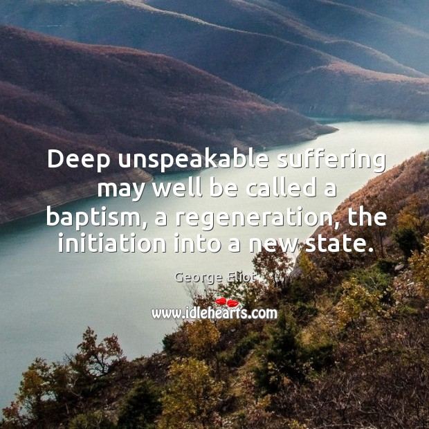 Deep unspeakable suffering may well be called a baptism, a regeneration, the initiation into a new state. Image