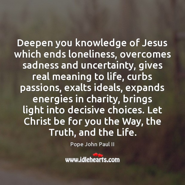 Deepen you knowledge of Jesus which ends loneliness, overcomes sadness and uncertainty, Pope John Paul II Picture Quote