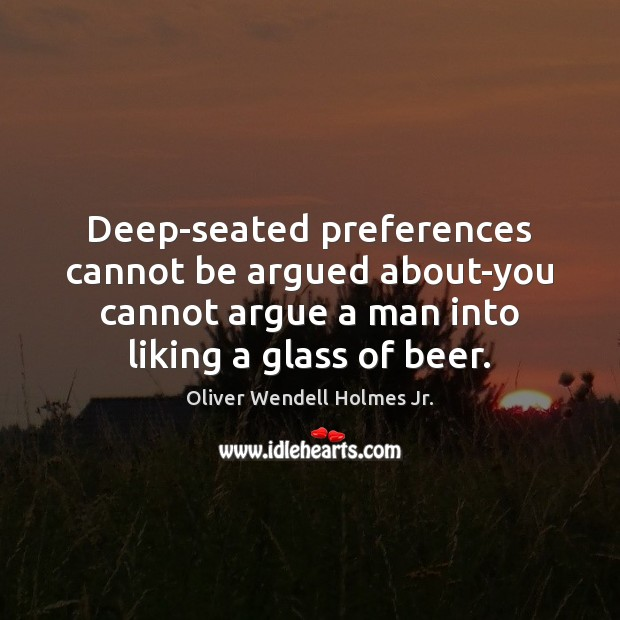 Deep-seated preferences cannot be argued about-you cannot argue a man into liking Oliver Wendell Holmes Jr. Picture Quote
