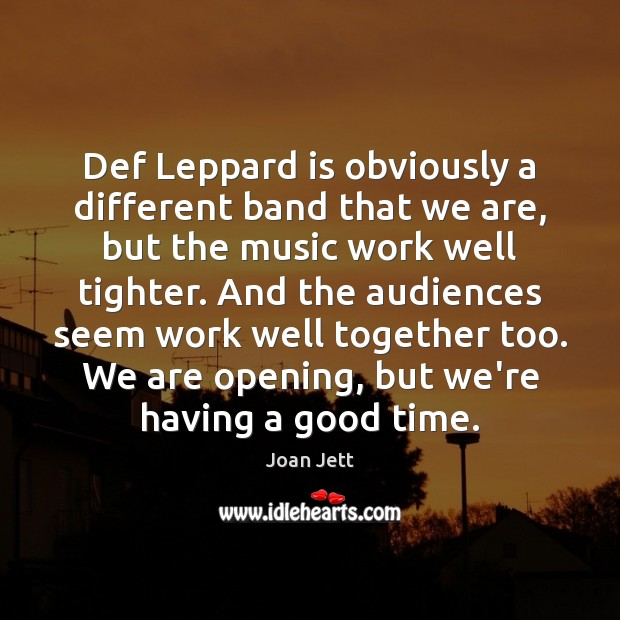 Def Leppard is obviously a different band that we are, but the Image