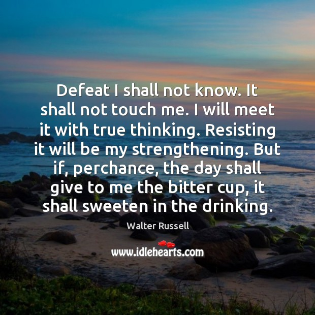 Defeat I shall not know. It shall not touch me. I will Walter Russell Picture Quote