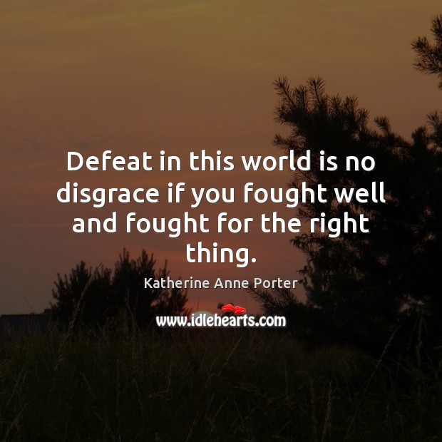 Defeat in this world is no disgrace if you fought well and fought for the right thing. Image