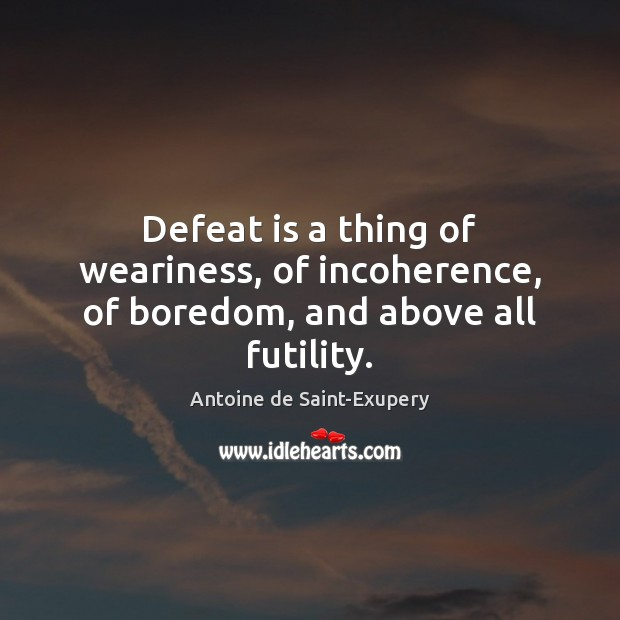 Defeat is a thing of weariness, of incoherence, of boredom, and above all futility. Defeat Quotes Image