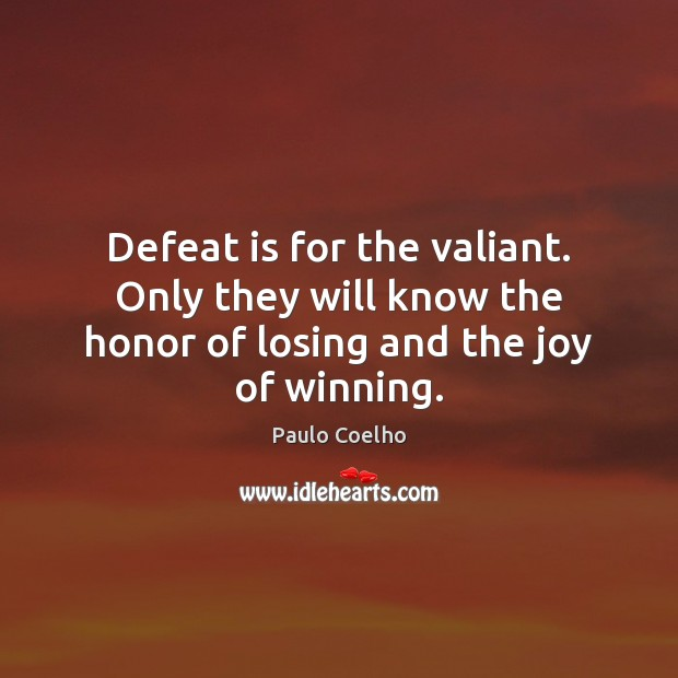 Defeat is for the valiant. Only they will know the honor of losing and the joy of winning. Defeat Quotes Image