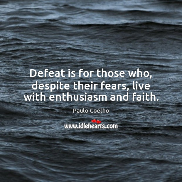 Defeat is for those who, despite their fears, live with enthusiasm and faith. Defeat Quotes Image