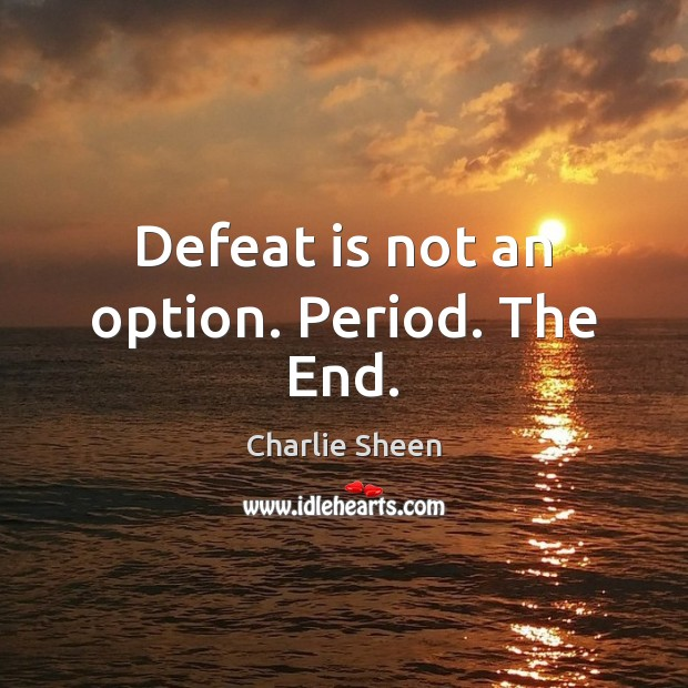 Defeat is not an option. Period. The End. Defeat Quotes Image