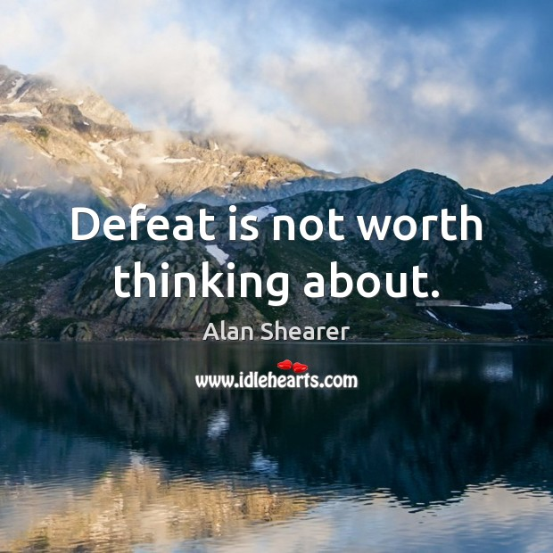 Defeat is not worth thinking about. Defeat Quotes Image