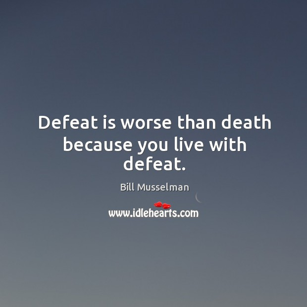 Image, Defeat is worse than death because you live with defeat.