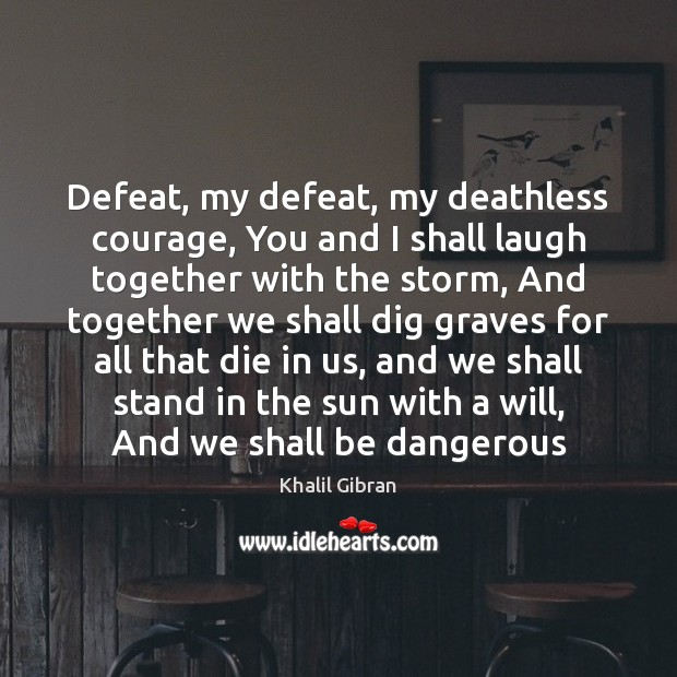 Defeat, my defeat, my deathless courage, You and I shall laugh together Khalil Gibran Picture Quote