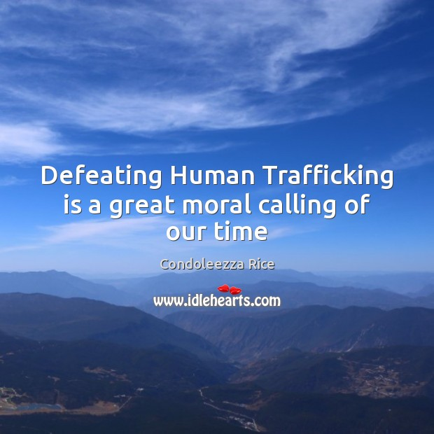 Defeating Human Trafficking is a great moral calling of our time Condoleezza Rice Picture Quote