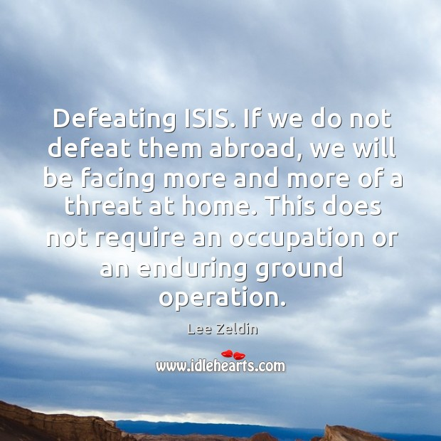 Defeating ISIS. If we do not defeat them abroad, we will be Image