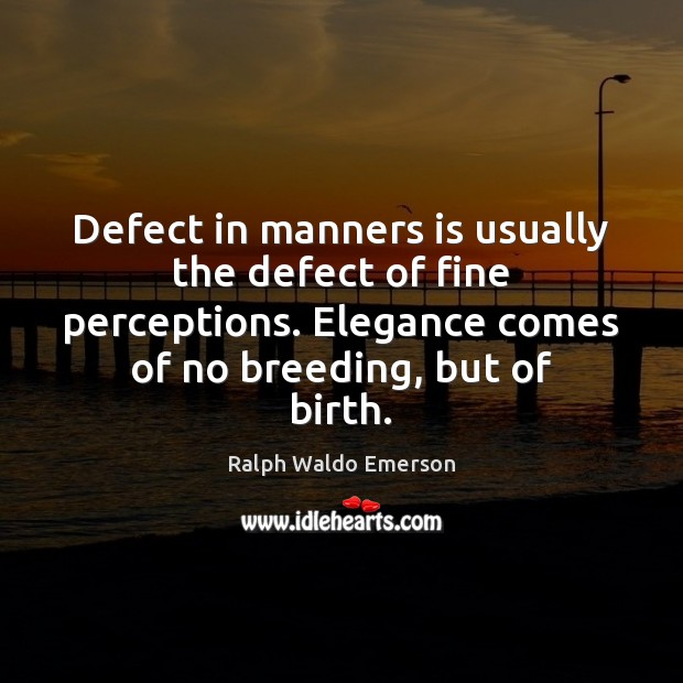 Image, Defect in manners is usually the defect of fine perceptions. Elegance comes