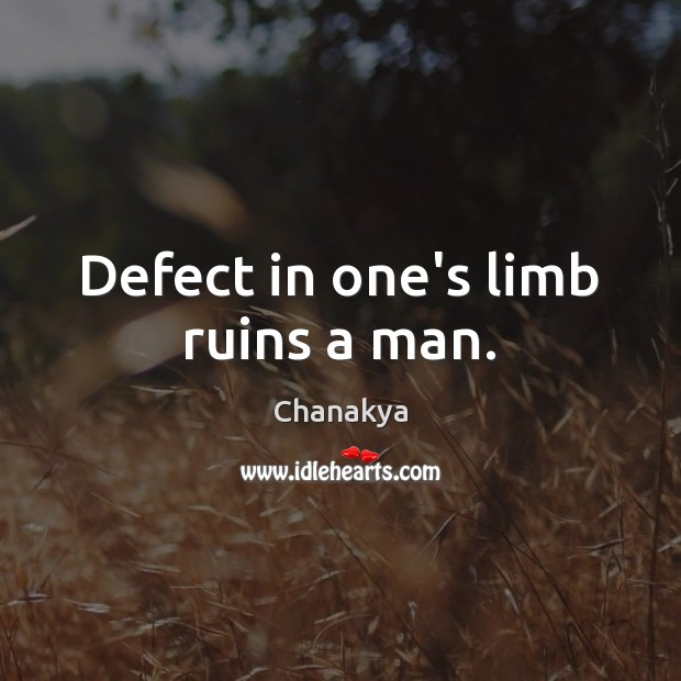 Defect in one's limb ruins a man. Chanakya Picture Quote