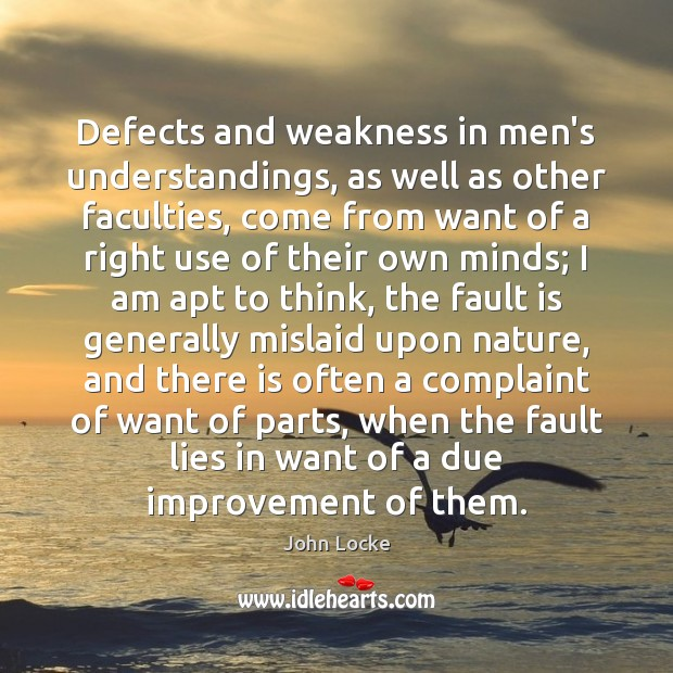 Defects and weakness in men's understandings, as well as other faculties, come John Locke Picture Quote