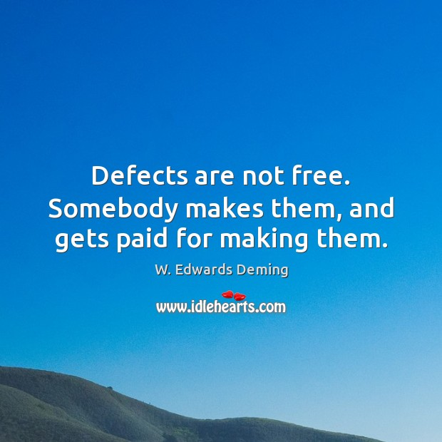 Defects are not free. Somebody makes them, and gets paid for making them. W. Edwards Deming Picture Quote