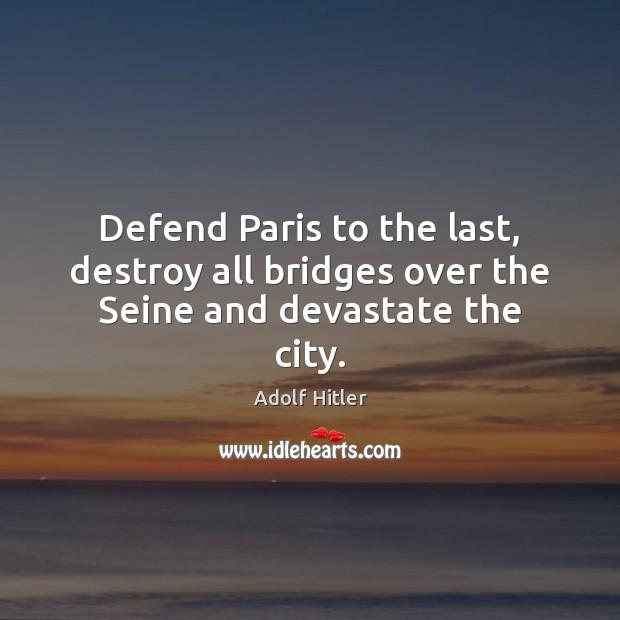 Image, Defend Paris to the last, destroy all bridges over the Seine and devastate the city.