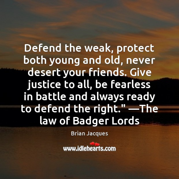 Defend the weak, protect both young and old, never desert your friends. Brian Jacques Picture Quote