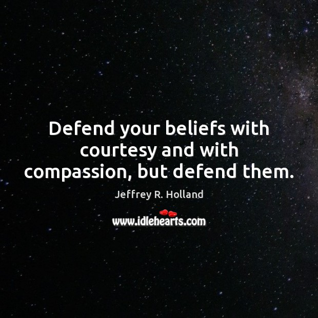 Defend your beliefs with courtesy and with compassion, but defend them. Jeffrey R. Holland Picture Quote