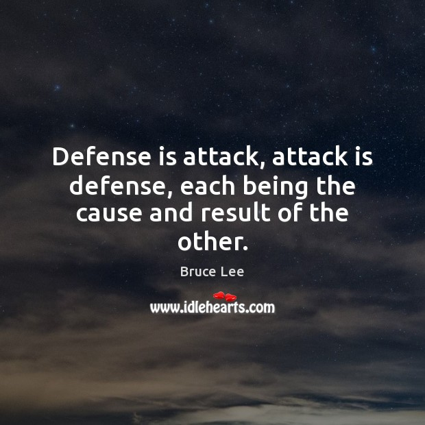 Defense is attack, attack is defense, each being the cause and result of the other. Bruce Lee Picture Quote