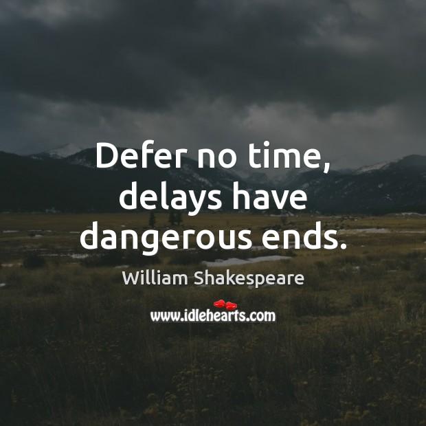 delays have dangerous ends Defer no time, delays have dangerous ends - quote by on yourdictionary.