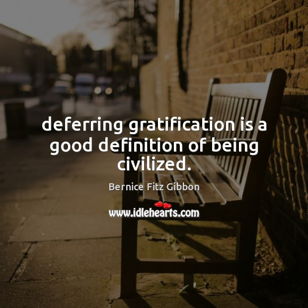 Image, Deferring gratification is a good definition of being civilized.