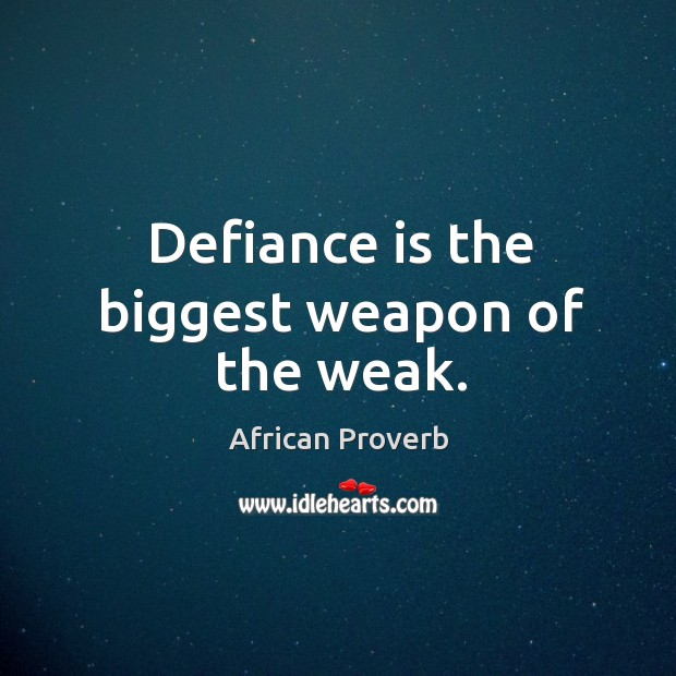 Image, Defiance is the biggest weapon of the weak.