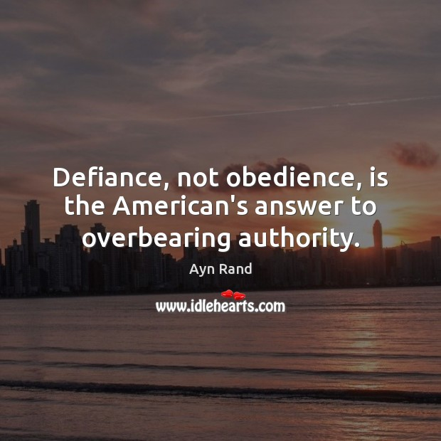 Defiance, not obedience, is the American's answer to overbearing authority. Ayn Rand Picture Quote