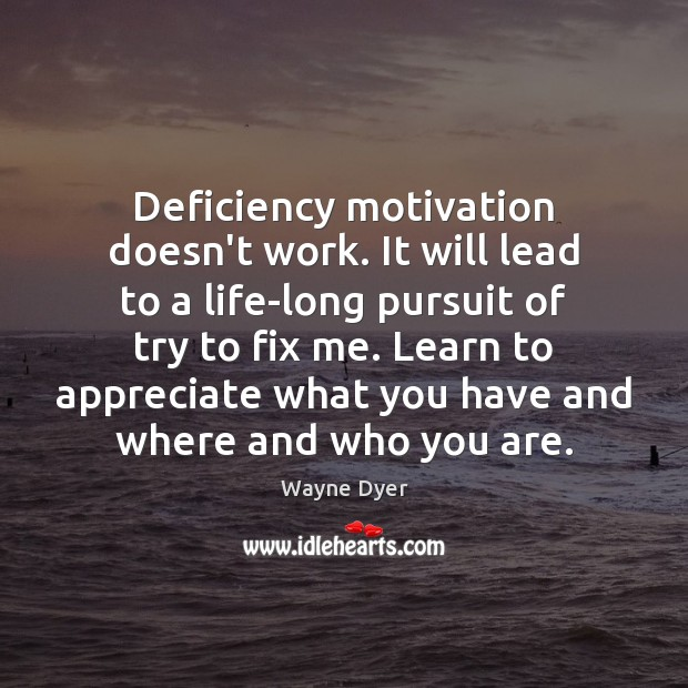 Image, Deficiency motivation doesn't work. It will lead to a life-long pursuit of