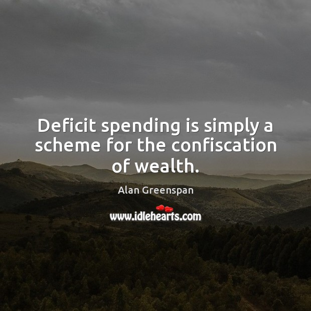 Image, Deficit spending is simply a scheme for the confiscation of wealth.