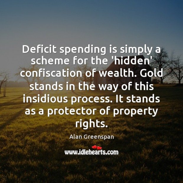 Deficit spending is simply a scheme for the 'hidden' confiscation of wealth. Alan Greenspan Picture Quote