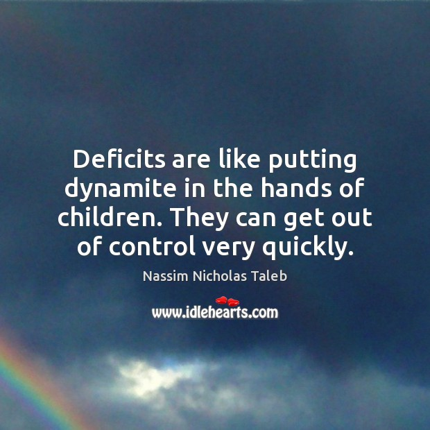 Image, Deficits are like putting dynamite in the hands of children. They can