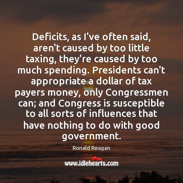 Deficits, as I've often said, aren't caused by too little taxing, they're Image