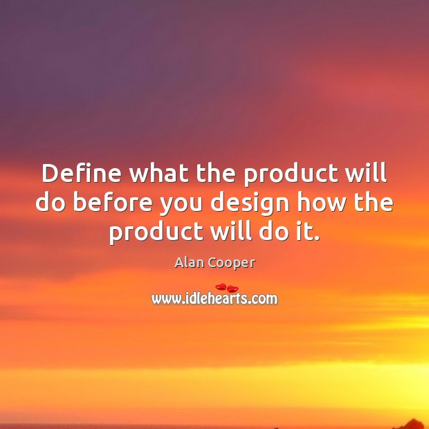 Define what the product will do before you design how the product will do it. Alan Cooper Picture Quote