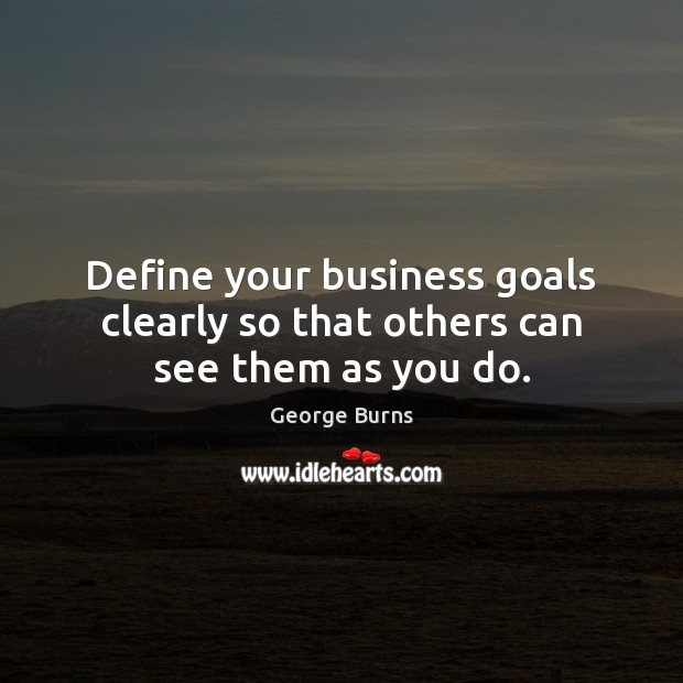 Define your business goals clearly so that others can see them as you do. George Burns Picture Quote