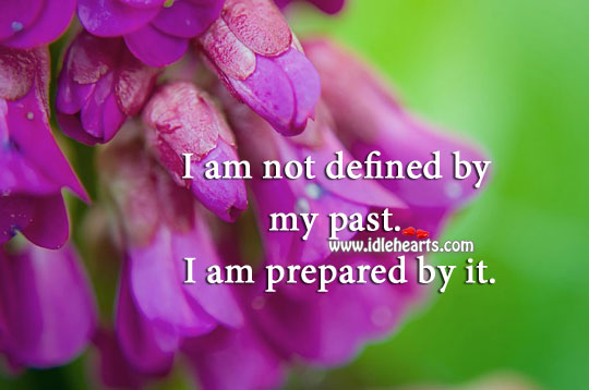 I Am Not Defined By My Past. I Am Prepared By It.