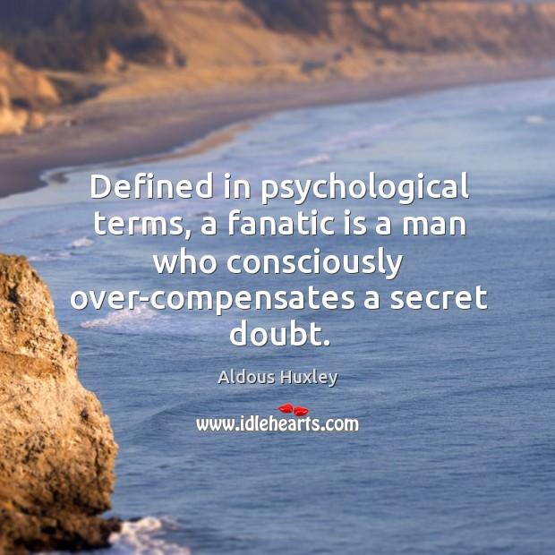 Image, Defined in psychological terms, a fanatic is a man who consciously over-compensates a secret doubt.