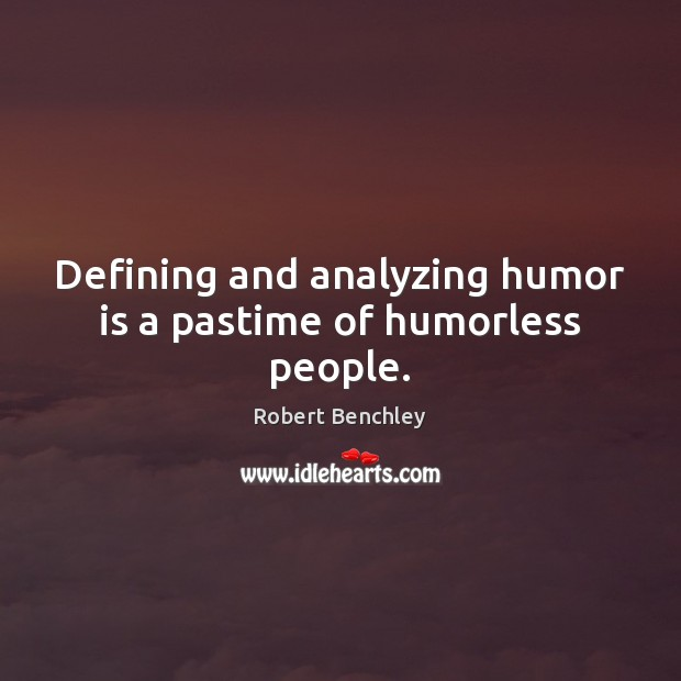 Defining and analyzing humor is a pastime of humorless people. Image