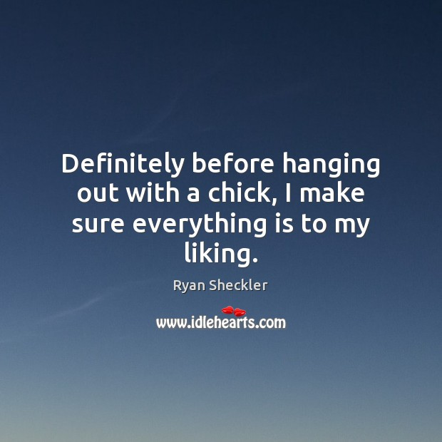 Definitely before hanging out with a chick, I make sure everything is to my liking. Ryan Sheckler Picture Quote