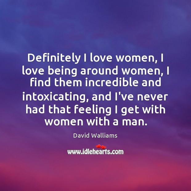 Definitely I love women, I love being around women, I find them Image