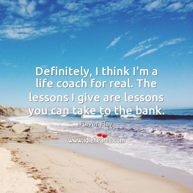 Definitely, I think I'm a life coach for real. The lessons I Image