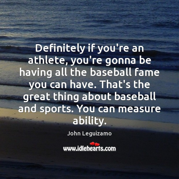 Definitely if you're an athlete, you're gonna be having all the baseball John Leguizamo Picture Quote