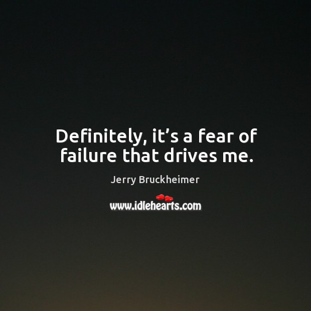 Definitely, it's a fear of failure that drives me. Image