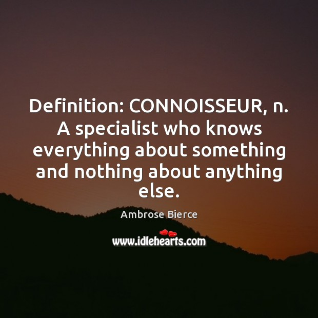 Image, Definition: CONNOISSEUR, n. A specialist who knows everything about something and nothing