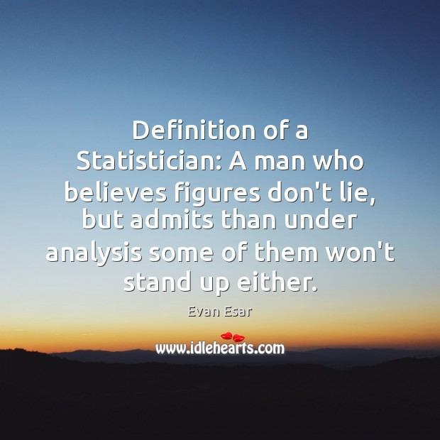 Definition of a Statistician: A man who believes figures don't lie, but Evan Esar Picture Quote