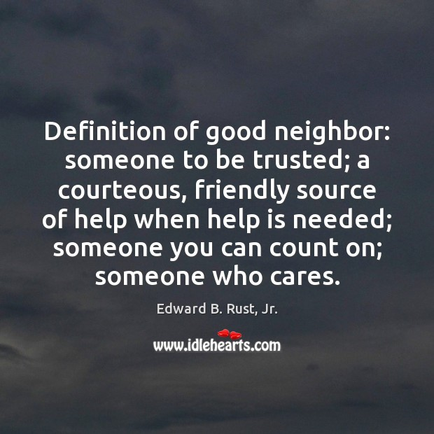 Definition of good neighbor: someone to be trusted; a courteous, friendly source Image