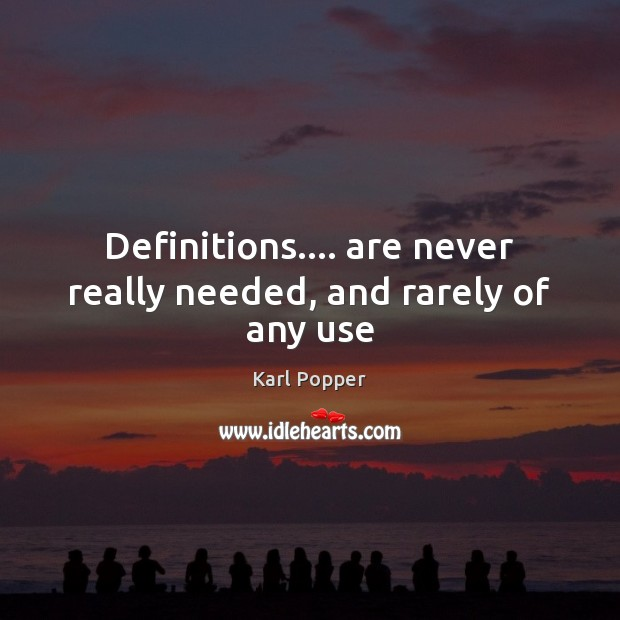 Definitions…. are never really needed, and rarely of any use Karl Popper Picture Quote