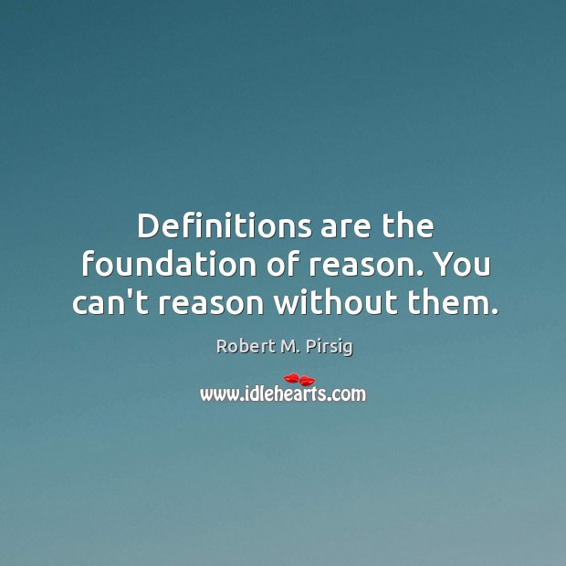 Image, Definitions are the foundation of reason. You can't reason without them.