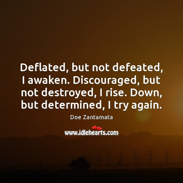Deflated, but not defeated, I awaken. Positive Quotes Image