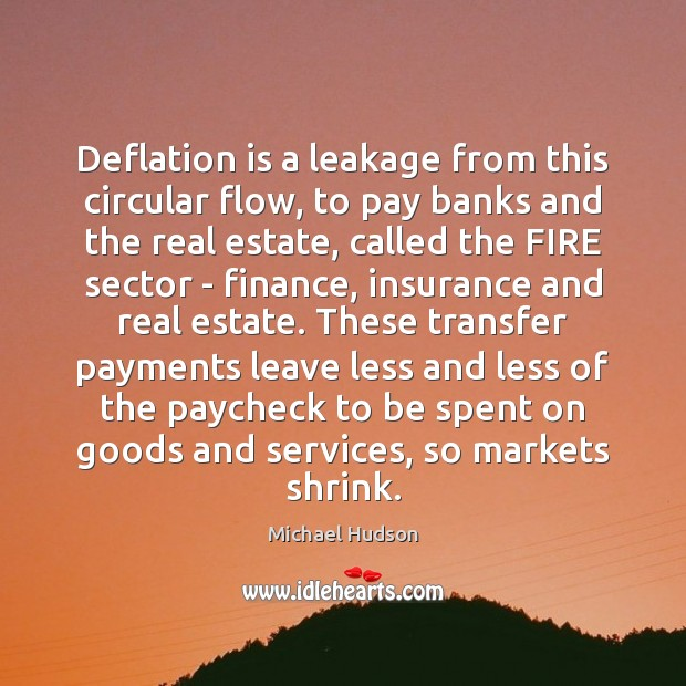 Deflation is a leakage from this circular flow, to pay banks and Michael Hudson Picture Quote