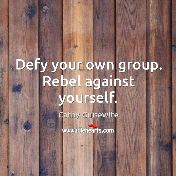 Defy your own group. Rebel against yourself. Cathy Guisewite Picture Quote